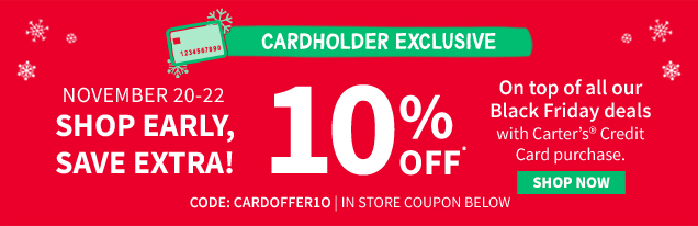 CARDHOLDER EXCLUSIVE | NOVEMBER 20-22 | SHOP EARLY, SAVE EXTRA! | 10% OFF* | On top of all our Black Friday Deals with Carter's® Credit Card purchase. | LEARN MORE | CODE: CARDOFFER10 | IN STORE COUPON BELOW